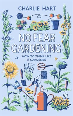 No Fear Gardening - How to Take Control of Your Garden: a Handbook for the Would-Be Gardener