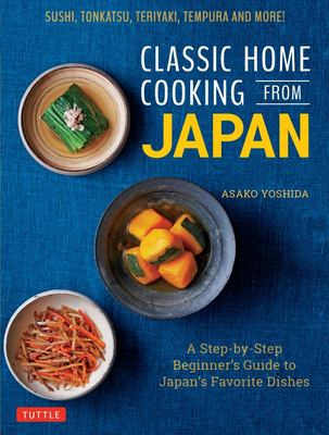 Classic Home Cooking from Japan - Easy Recipes for JapanÆs Favorite Dishes: from Sushi and Tempura to Teriyaki and Tonkatsu