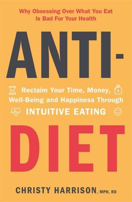 Anti-Diet - Reclaim Your Time, Money, Well-Being and Happiness Through Intuitive Eating