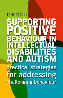 Supporting Positive Behaviour in Intellectual Disabilities and Autism - Practical Strategies for Addressing Challenging Behaviour