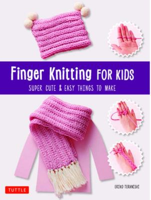 Finger Knitting for Kids - Easy and Super Cute Things to Make