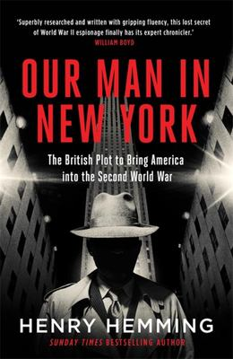 Our Man in New York - The British Plot to Bring America into the Second World War