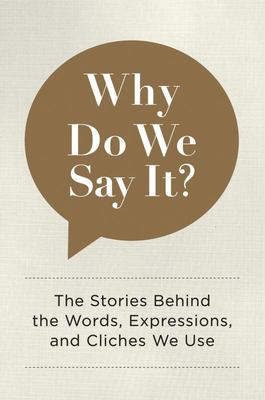 Why Do We Say It? - The Stories Behind the Words, Expressions, and Cliches We Use