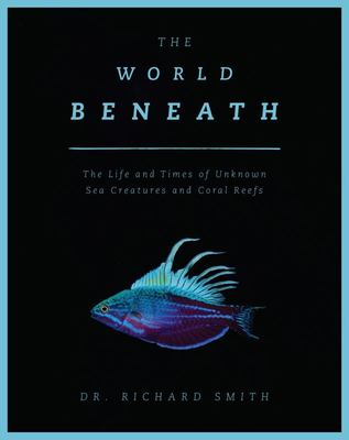The World Beneath - The Life and Times of Unknown Sea Creatures and Coral Reefs