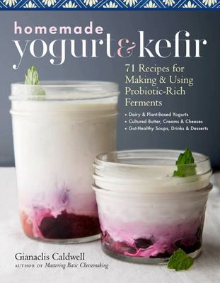 Homemade Yogurt and Kefir - 71 Recipes for Making and Using Probiotic-Rich Ferments