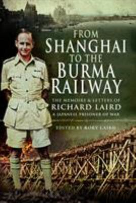 From Shanghai to the Burma Railway: The Memoirs and Letters of Richard Laird, a Japanese Prisoner of War