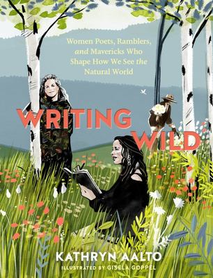 Writing Wild - Women Poets, Ramblers, and Mavericks Who Shape How We See the Natural World