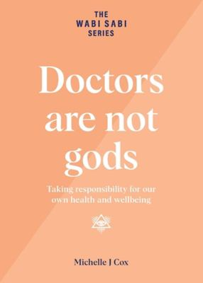 Doctors Are Not Gods - Taking Responsibility for Our Own Health and Wellbeing