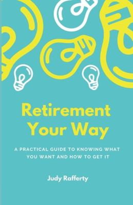 Retirement Your Way - A Practical Guide to Knowing What You Want and How to Get It