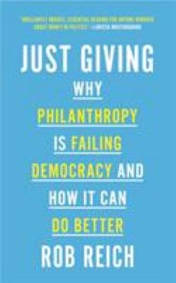 Just Giving - Why Philanthropy Is Failing Democracy and How It Can Do Better