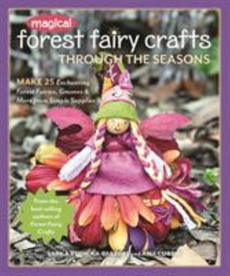 Magical Forest Fairy Crafts Through the Seasons - Make 25 Enchanting Forest Fairies, Gnomes and More from Simple Supplies