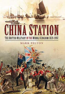 China Station - The British Military in the Middle Kingdom 1839 - 1997