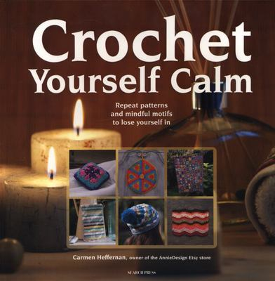 Crochet Yourself Calm - Repeat Patterns and Mindful Motifs to Lose Yourself In