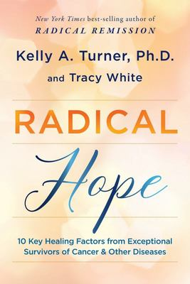 Radical Hope - 10 Key Healing Factors from Exceptional Survivors of Cancer and Other Diseases