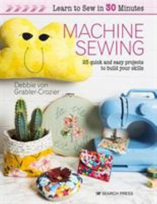 Learn to Sew in 30 Minutes: Machine Sewing - 30 Quick and Easy Projects to Build Your Skills