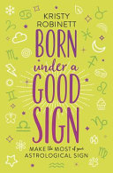 Born under a Good Sign - Make the Most of Your Astrological Sign