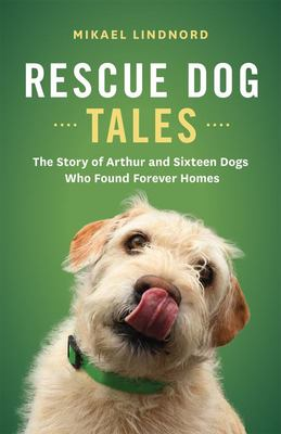 Rescue Dog Tales - The Story of Arthur and Sixteen Dogs Who Found Forever Homes