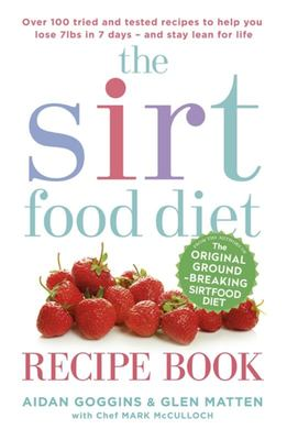 The Sirtfood Diet Recipe Book: Over 100 Tried and Tested Recipes to Help You Lose 7lbs in 7 Days - And Stay Lean for Life - Sirt