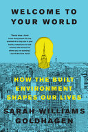 Welcome to Your World - How the Built Environment Shapes Our Lives