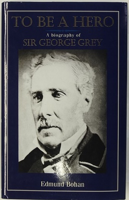 To be a Hero: a Biography of Sir George Grey