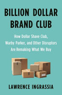 Billion Dollar Brand Club - How Dollar Shave Club, Warby Parker, and Other Disruptors Are Remaking What We Buy