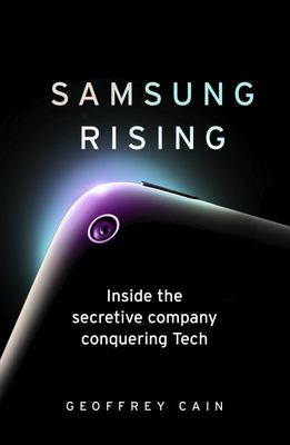 Samsung Rising - How an Upstart Company from South Korea Overtook Sony and Apple to Become the Worldwide Leader in Technology