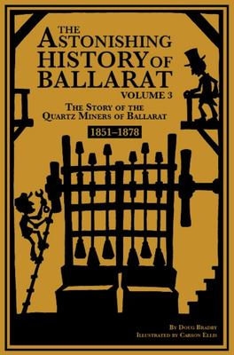The Astonishing History of Ballarat. Volume 3. 1851-1878 - The Story of the Quartz Miners of Ballarat