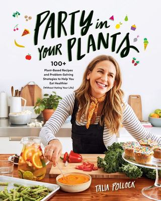 Party in Your Plants - 100+ Plant-Based Recipes and Problem-Solving Strategies to Help You Eat Healthier (Without Hating Your Life)