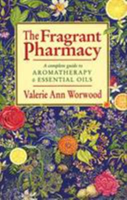Fragrant Pharmacy: A Complete Guide to Aromatherapy & Essential Oils
