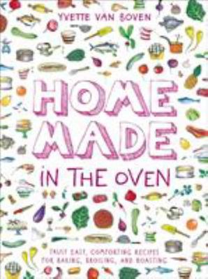 Home Made in the Oven: Truly Easy, Comforting Recipes for Baking, Broiling and Roasting