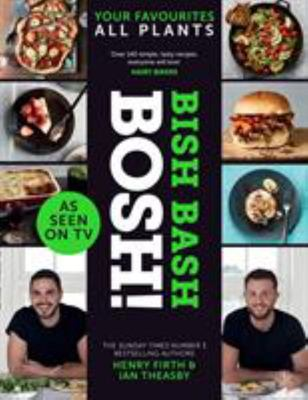 Bish Bash Bosh!: Amazing Flavours. Any Meal. All Plants