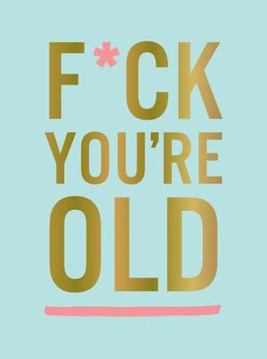 F*ck You're Old - For My Favourite Old-Timer