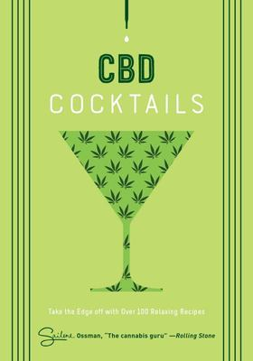 CBD Cocktails - Over 100 Recipes to Take the Edge Off