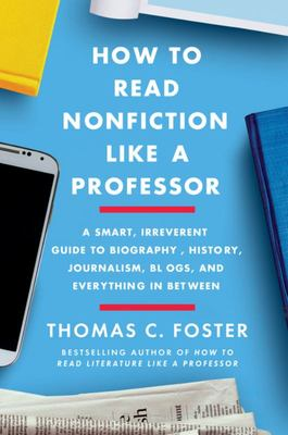 How to Read Nonfiction Like a Professor - A Smart, Irreverent Guide to Biography, History, Journalism, Blogs, and Everything in Between
