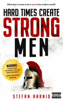 Hard Times Create Strong Men - Why the World Craves Leadership and How You Can Step up to Fill the Need