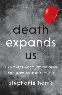 Death Expands Us - An Honest Account of Grief and How to Rise above It