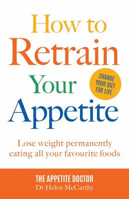 How to Retrain Your Appetite - Lose Weight Permanently by Eating All Your Favourite Foods
