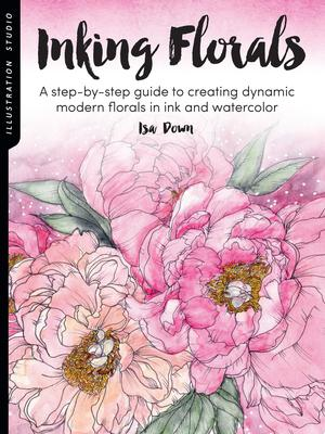 Illustration Studio: Inking Florals - A Step-By-step Guide to Creating Dynamic Modern Florals in Ink and Watercolor