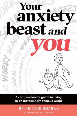 Your Anxiety Beast and You - A Compassionate Guide to Living in an Increasingly Anxious World