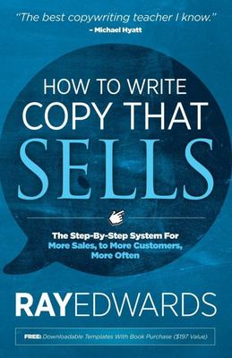 How to Write Copy That Sells - The Step-By-Step System for More Sales, to More Customers, More Often