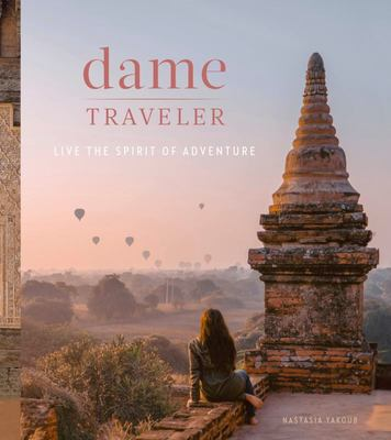 Dame Traveler: Stories and Visuals from Women Who Live the Spirit of Adventure
