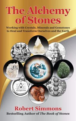 The Alchemy of Stones - Working with Crystals, Minerals, and Gemstones to Heal and Transform Ourselves and the Earth