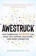 Awestruck - How Embracing Wonder Can Make You Happier, Healthier, and More Connected