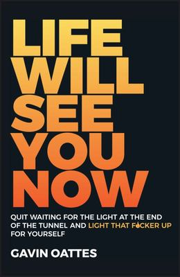 Life Will See You Now - Quit Waiting for the Light at the End of the Tunnel and Light That F*cker up for Yourself