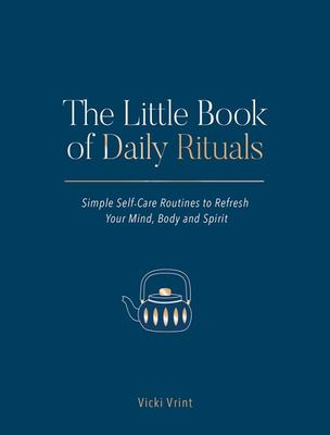 The Little Book of Daily Rituals: Simple Self-Care Routines to Refresh Your Mind, Body and Spirit