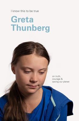 Greta Thunberg (I Know This to Be True): On Truth, Courage and Saving Our Planet