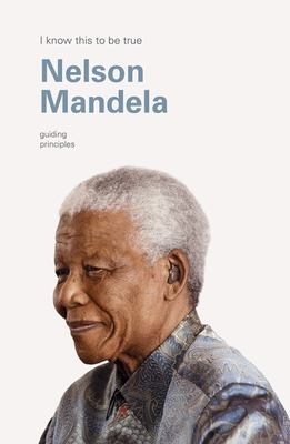 I Know This to Be True: The Guiding Principles of Nelson Mandela
