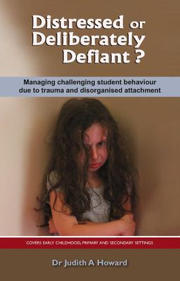 Distressed or Deliberately Defiant? Managing Challenging Student Behaviour Due to Trauma and Disorganised Attachment