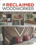The Reclaimed Woodworker - 18 One-of-a-Kind Designs to Build with Reclaimed Lumber