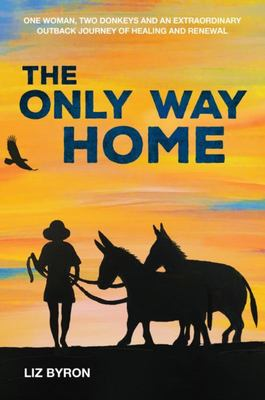 Only Way Home: One Woman, Two Donkeys and an Extraordinary Outback Journey of Healingand Renewal